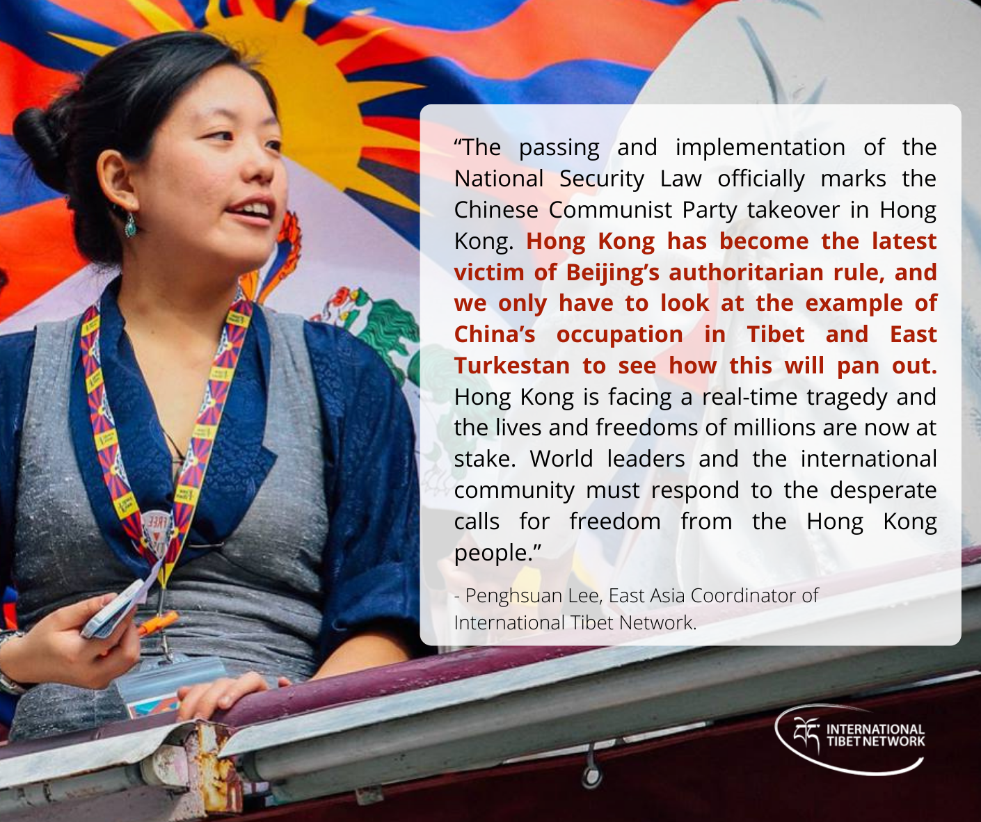 """""""Hong Kong has become the latest victim of Beijing's authoritarian rule, and we only have to look at the example of China's occupation in Tibet and East Turkestan to see how this will pan out. Hong Kong is facing a real-time tragedy and the lives and freedoms of millions are now at stake. World leaders and the international community must respond to the desperate calls for freedom from the Hong Kong people."""""""